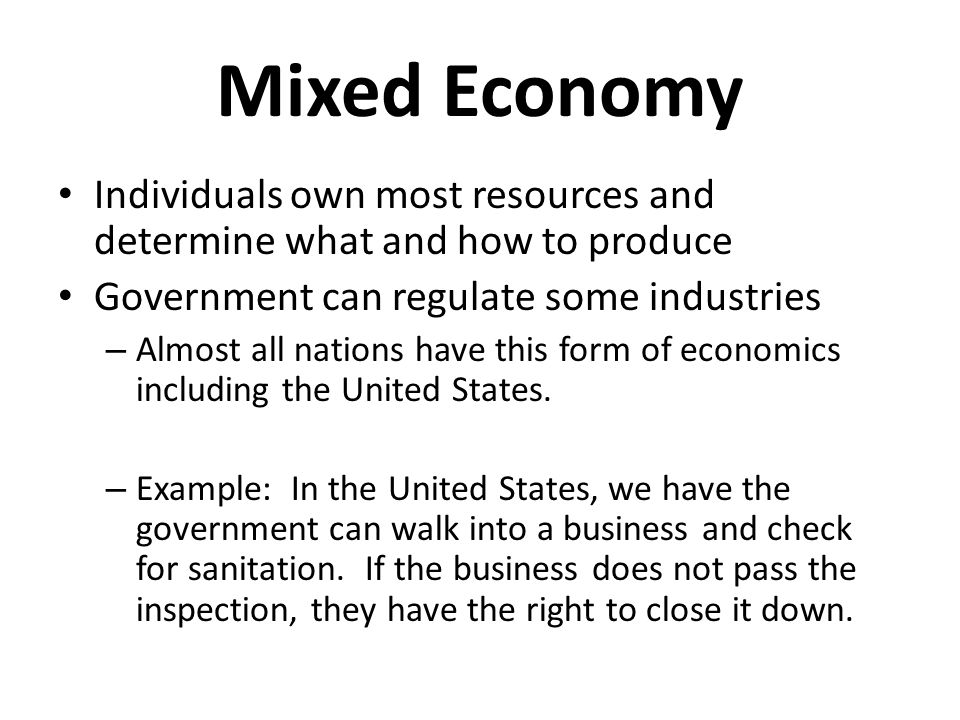 Mixed Economy Individuals own most resources and determine what and how to produce. Government can regulate some industries.