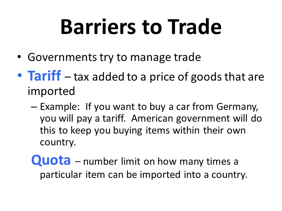 Barriers to Trade Governments try to manage trade. Tariff – tax added to a price of goods that are imported.