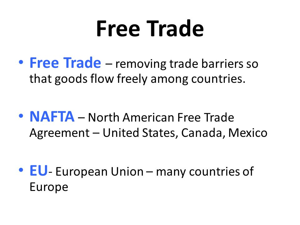 Free Trade Free Trade – removing trade barriers so that goods flow freely among countries.