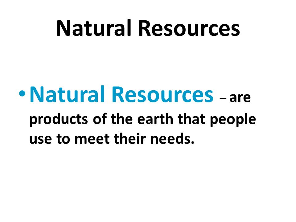Natural Resources Natural Resources – are products of the earth that people use to meet their needs.
