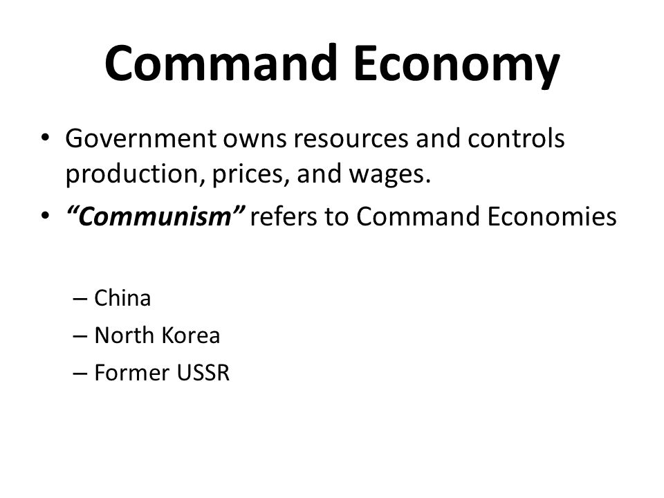 Command Economy Government owns resources and controls production, prices, and wages. Communism refers to Command Economies.