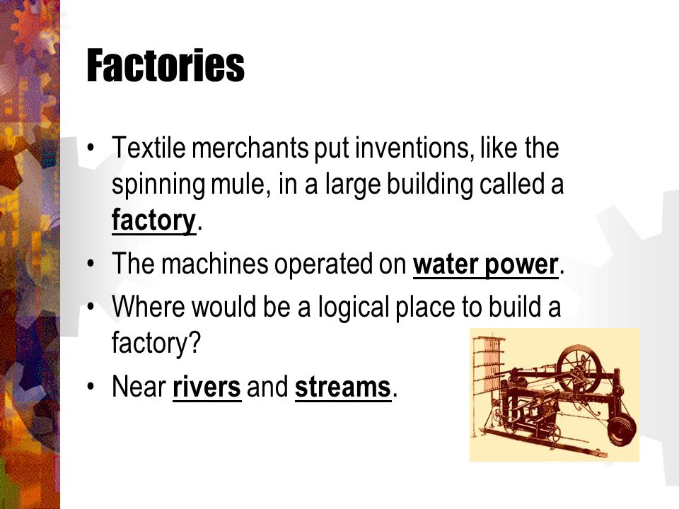 Factories Textile merchants put inventions, like the spinning mule, in a large building called a factory.