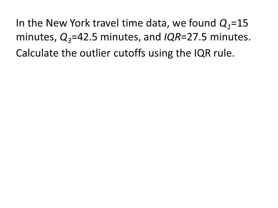 In the New York travel time data, we found Q1=15 minutes, Q3=42