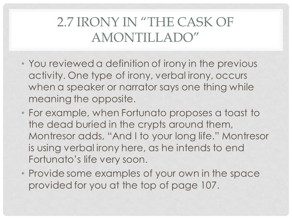 cask of amontillado irony The short story the cask of amontillado by edgar allan poe is full of situational and verbal irony situational irony is when an event contradicts the expectations of the characters or the readers.