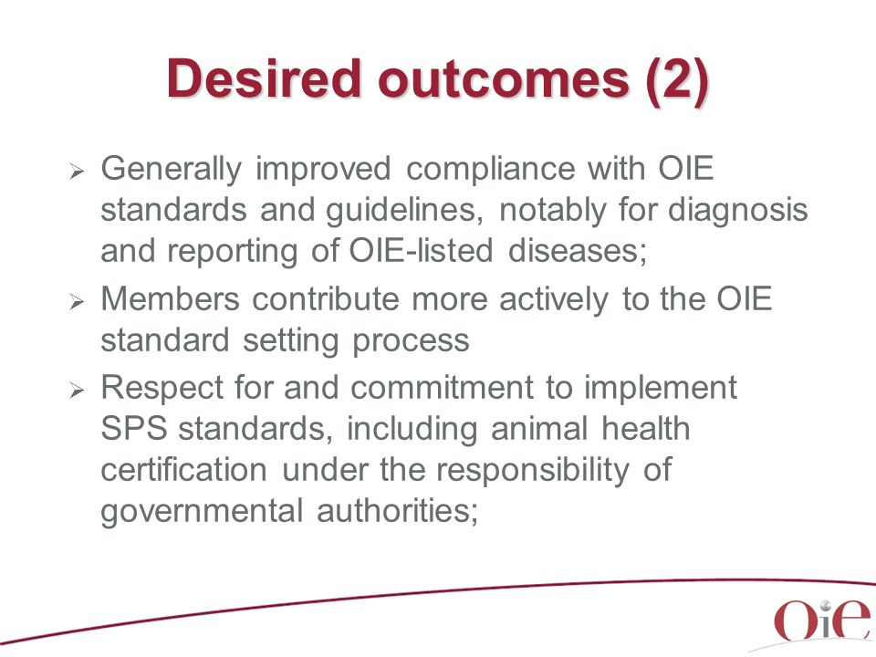 Desired outcomes (2) Generally improved compliance with OIE standards and guidelines, notably for diagnosis and reporting of OIE-listed diseases;