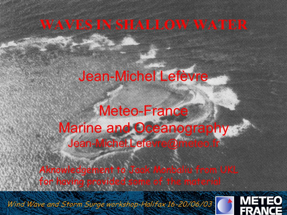 WAVES IN SHALLOW WATER Jean-Michel Lefèvre Meteo-France Marine and Oceanography Jean-Michel.Lefevre@meteo.fr