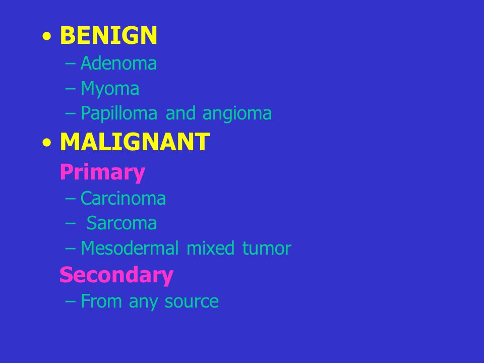 BENIGN MALIGNANT Primary Secondary Adenoma Myoma Papilloma and angioma