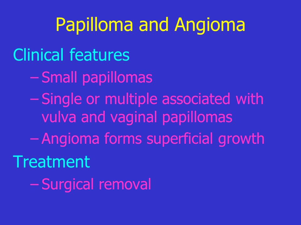 Papilloma and Angioma Clinical features Treatment Small papillomas
