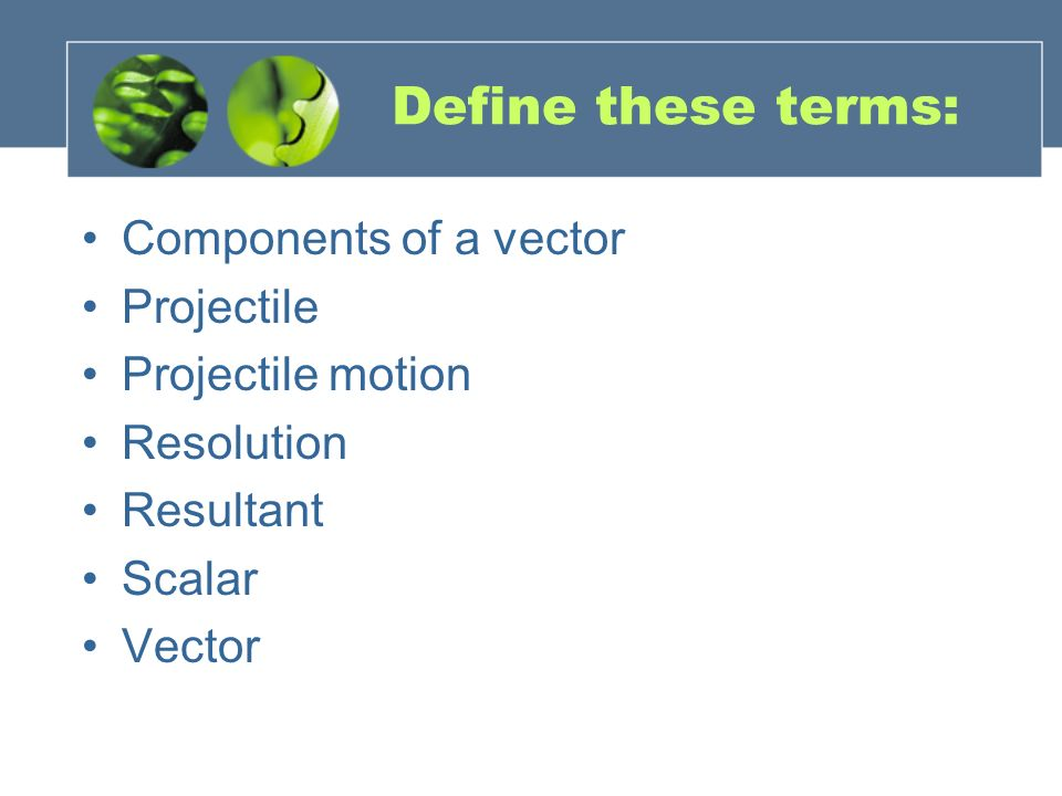 Define these terms: Components of a vector Projectile