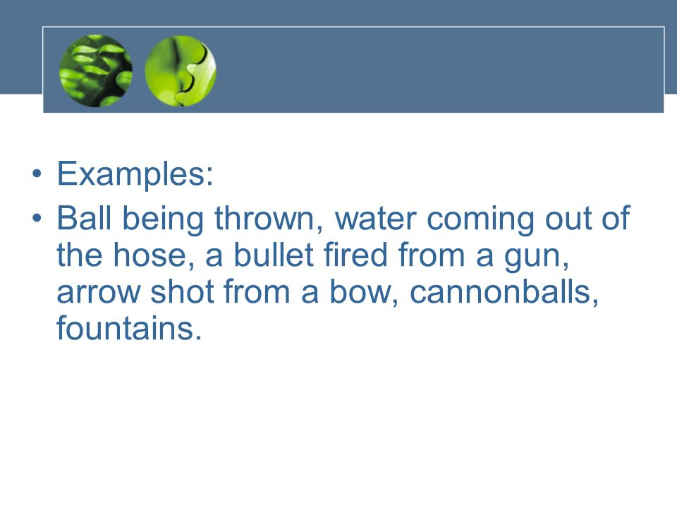 Examples: Ball being thrown, water coming out of the hose, a bullet fired from a gun, arrow shot from a bow, cannonballs, fountains.