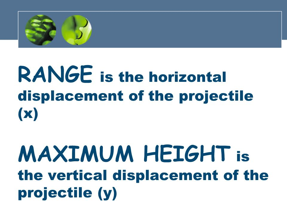 RANGE is the horizontal displacement of the projectile (x) MAXIMUM HEIGHT is the vertical displacement of the projectile (y)