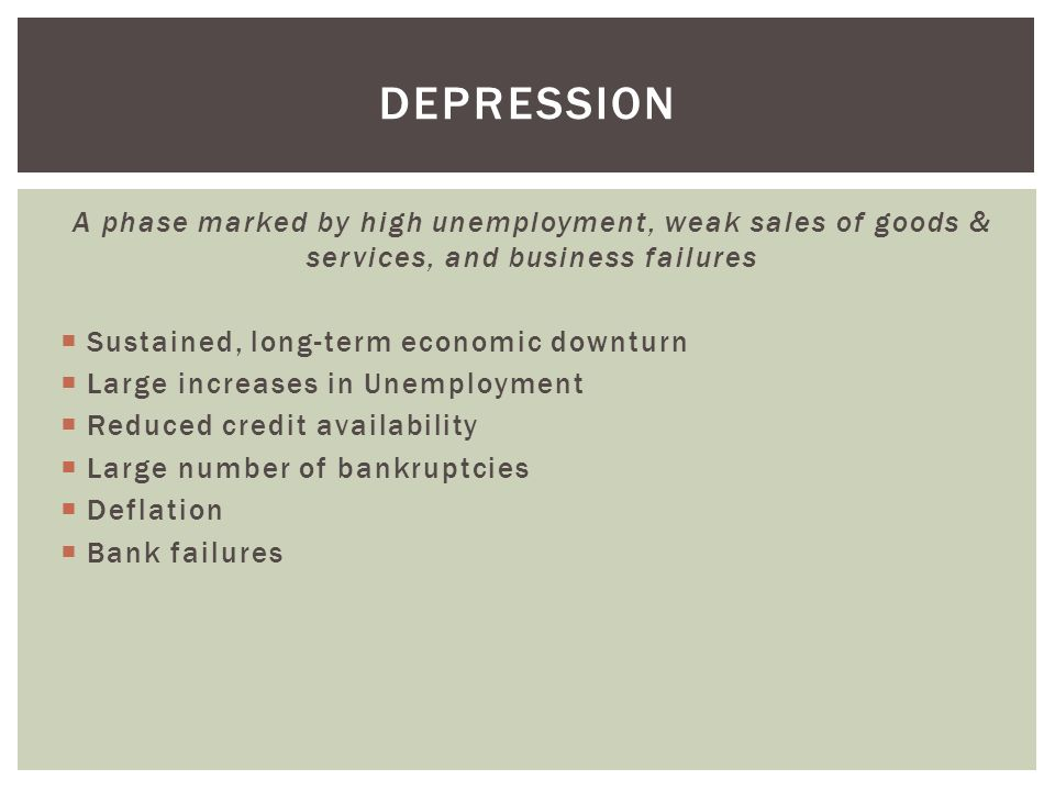 depression A phase marked by high unemployment, weak sales of goods & services, and business failures.