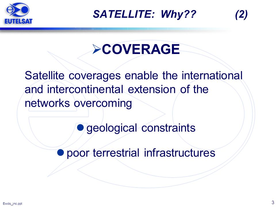 SATELLITE: Why (2) COVERAGE. Satellite coverages enable the international and intercontinental extension of the networks overcoming.