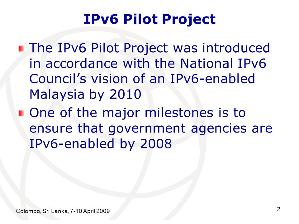IPv6 Pilot Project The IPv6 Pilot Project was introduced in accordance with the National IPv6 Council's vision of an IPv6-enabled Malaysia by 2010.