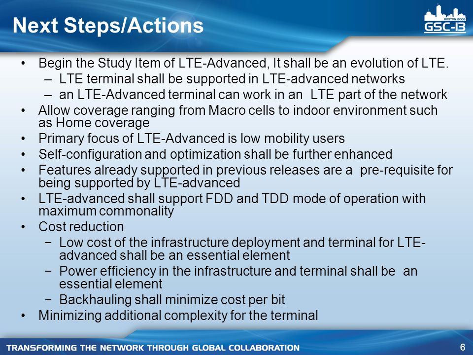 Next Steps/Actions Begin the Study Item of LTE-Advanced, It shall be an evolution of LTE. LTE terminal shall be supported in LTE-advanced networks.