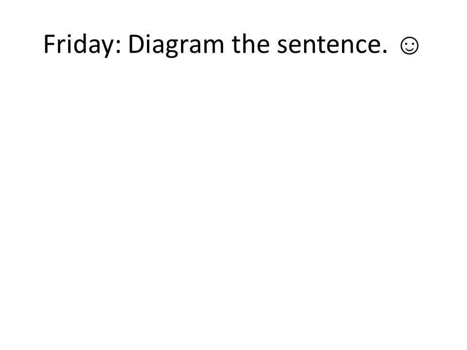 Friday: Diagram the sentence. ☺