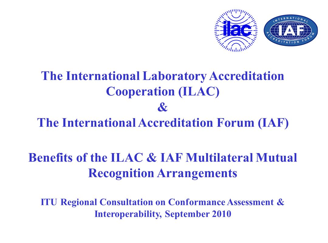 The International Laboratory Accreditation Cooperation (ILAC) & The International Accreditation Forum (IAF) Benefits of the ILAC & IAF Multilateral Mutual Recognition Arrangements ITU Regional Consultation on Conformance Assessment & Interoperability, September 2010