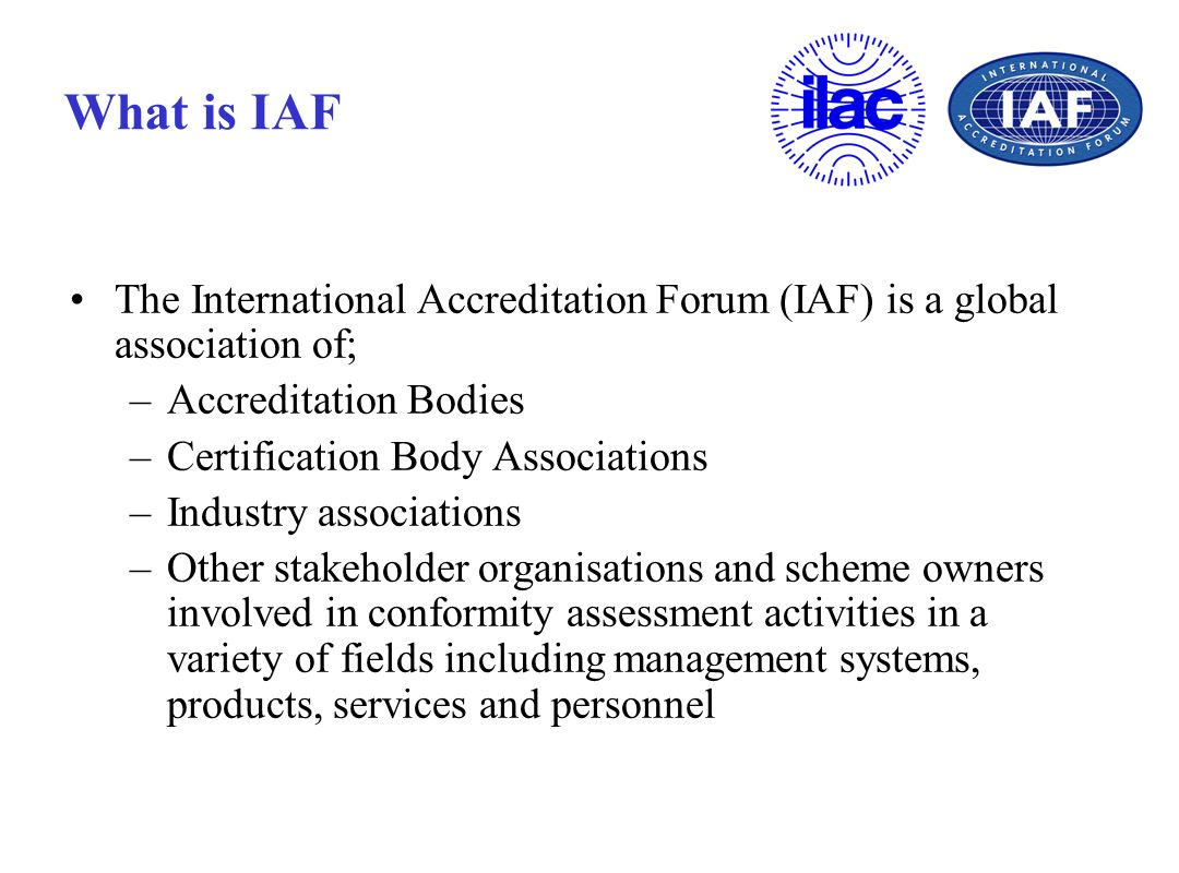 What is IAF The International Accreditation Forum (IAF) is a global association of; Accreditation Bodies.
