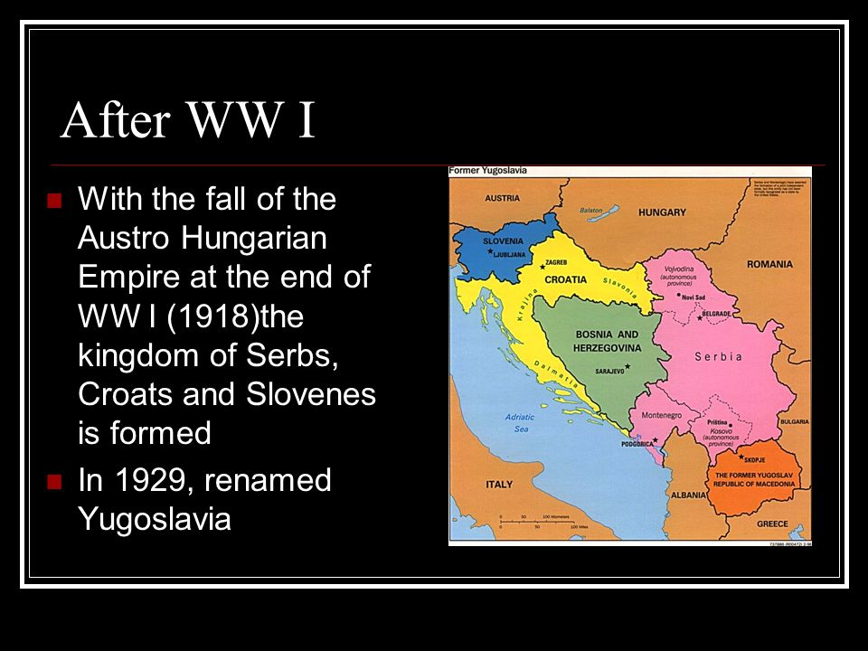After WW I With the fall of the Austro Hungarian Empire at the end of WW I (1918)the kingdom of Serbs, Croats and Slovenes is formed.