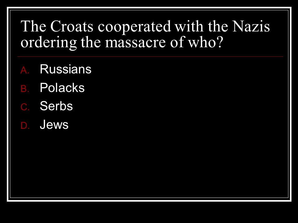 The Croats cooperated with the Nazis ordering the massacre of who