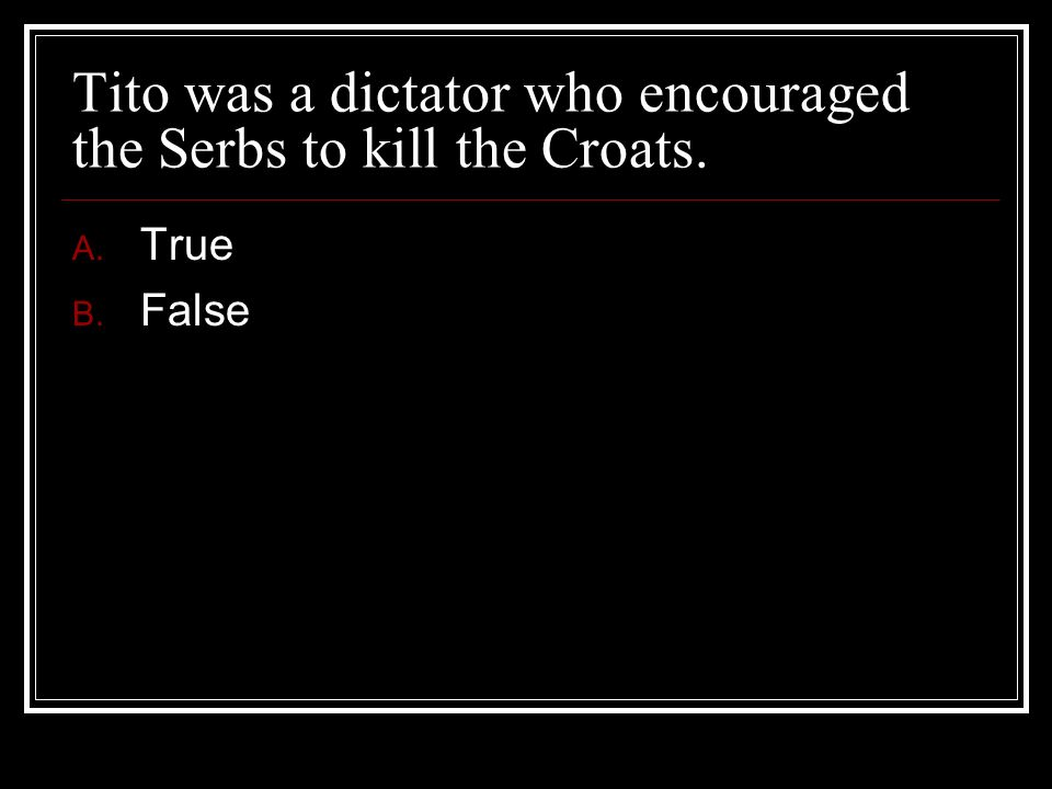 Tito was a dictator who encouraged the Serbs to kill the Croats.