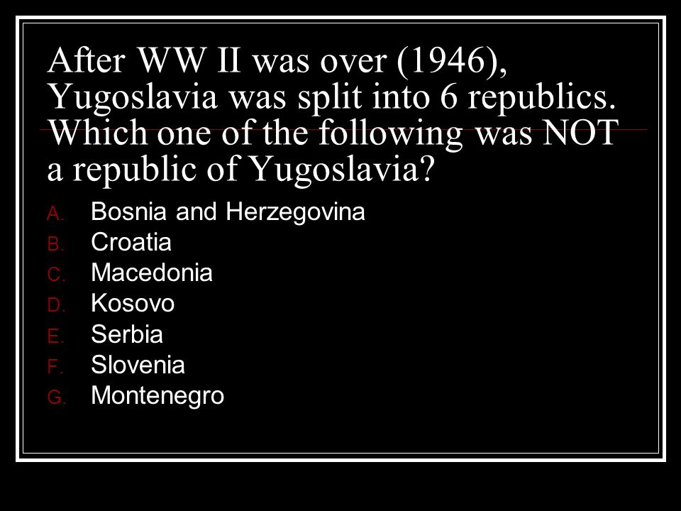 After WW II was over (1946), Yugoslavia was split into 6 republics