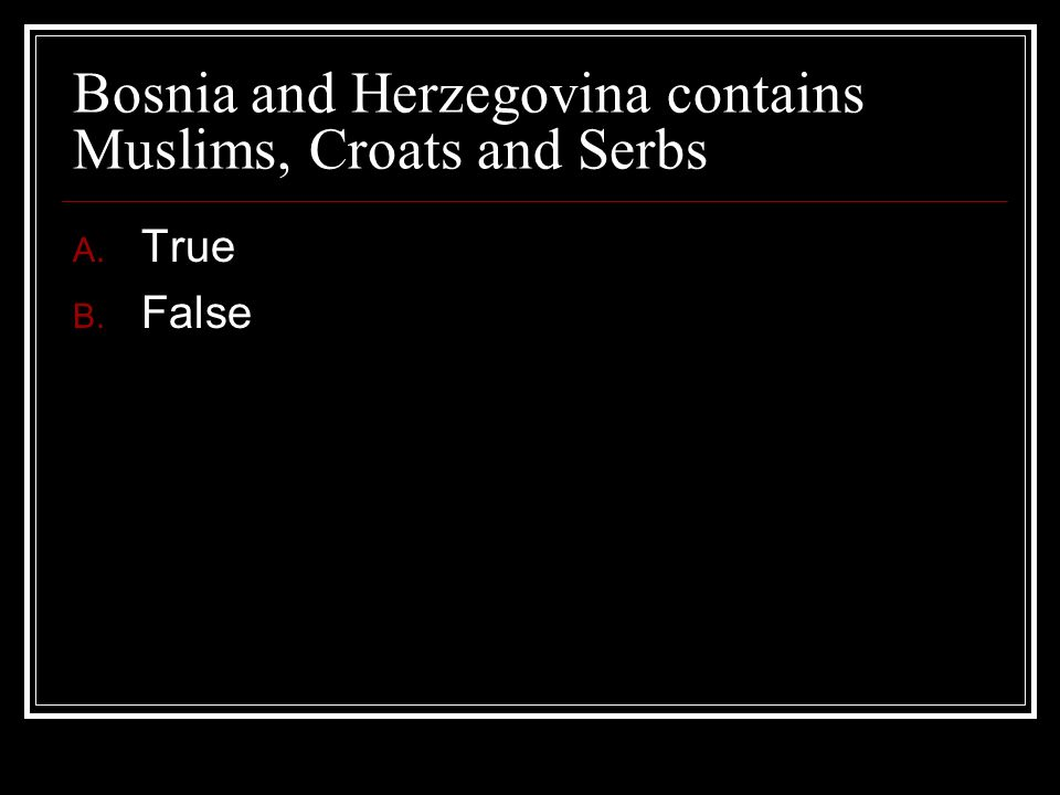 Bosnia and Herzegovina contains Muslims, Croats and Serbs