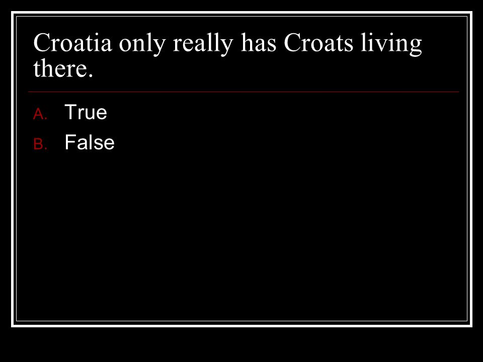 Croatia only really has Croats living there.
