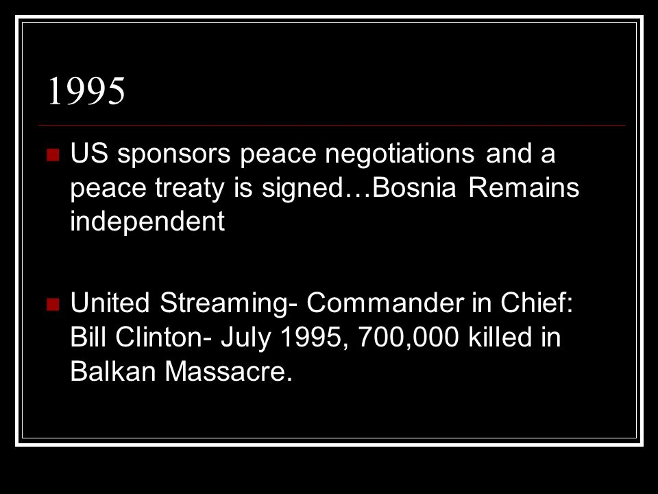 1995 US sponsors peace negotiations and a peace treaty is signed…Bosnia Remains independent.