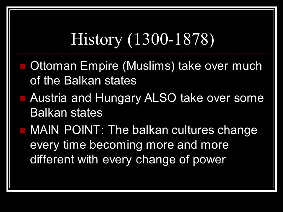 History ( ) Ottoman Empire (Muslims) take over much of the Balkan states. Austria and Hungary ALSO take over some Balkan states.