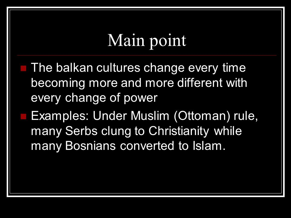 Main point The balkan cultures change every time becoming more and more different with every change of power.