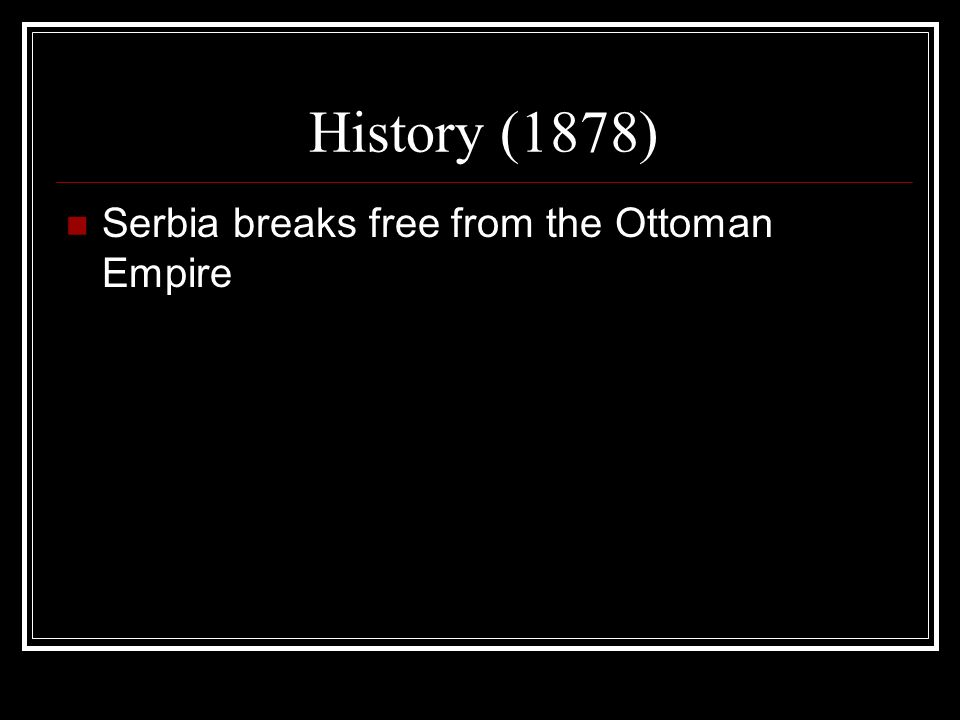 History (1878) Serbia breaks free from the Ottoman Empire