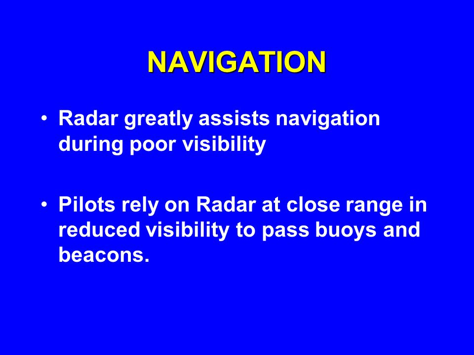 NAVIGATION Radar greatly assists navigation during poor visibility