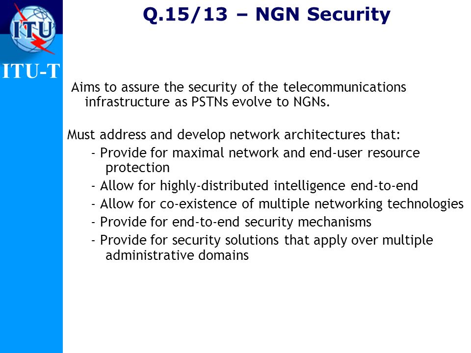 Q.15/13 – NGN Security Aims to assure the security of the telecommunications infrastructure as PSTNs evolve to NGNs.