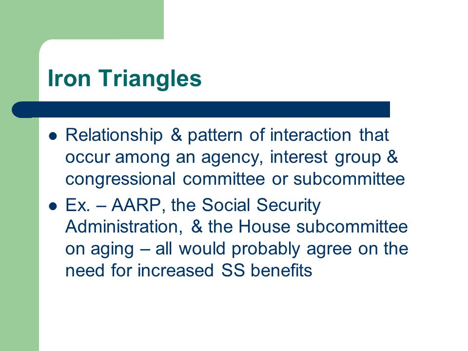 Iron Triangles Relationship & pattern of interaction that occur among an agency, interest group & congressional committee or subcommittee.