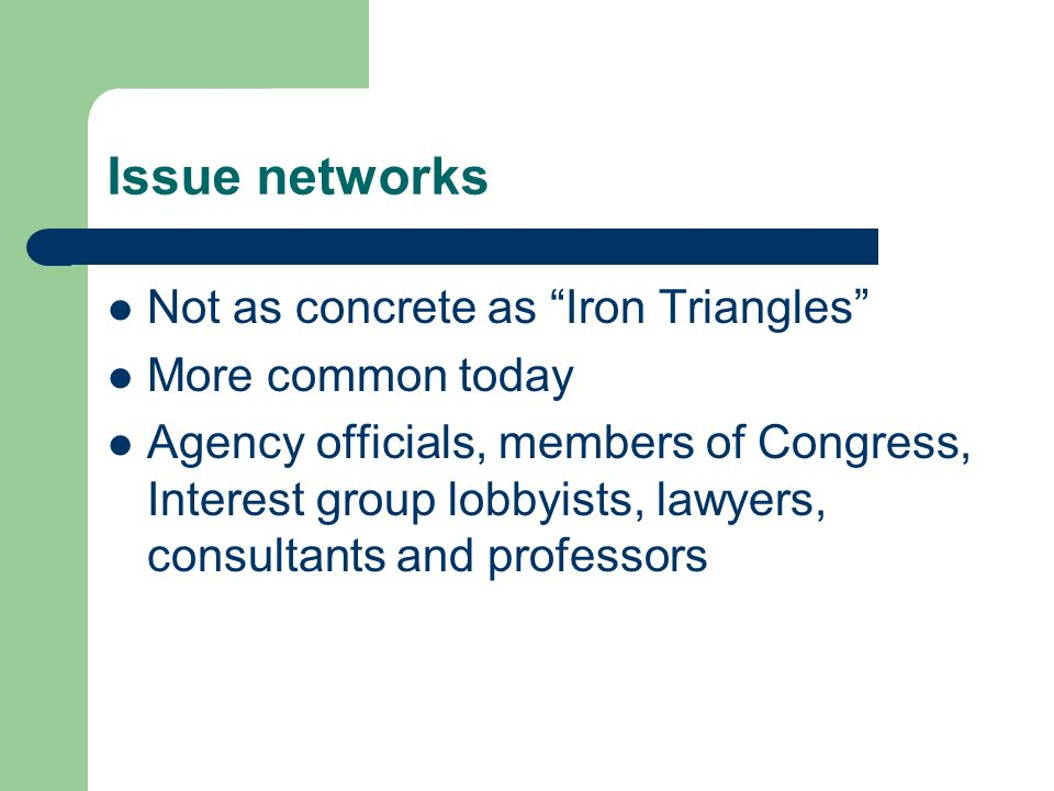 Issue networks Not as concrete as Iron Triangles More common today