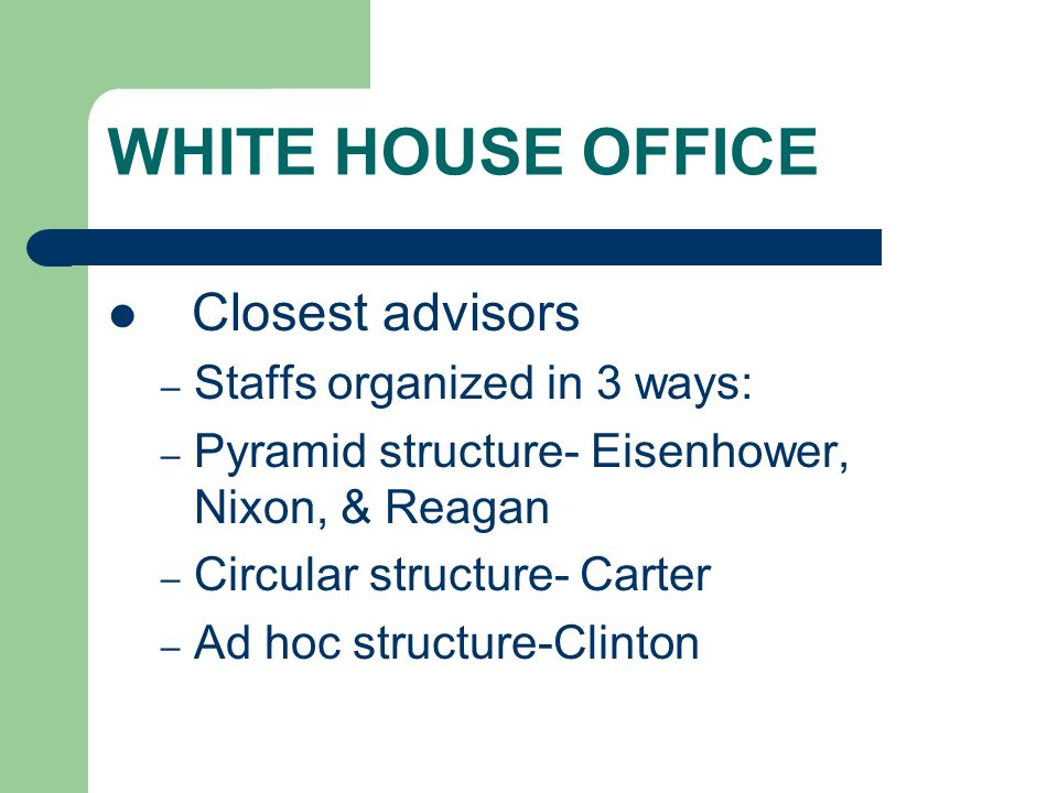 WHITE HOUSE OFFICE Closest advisors Staffs organized in 3 ways: