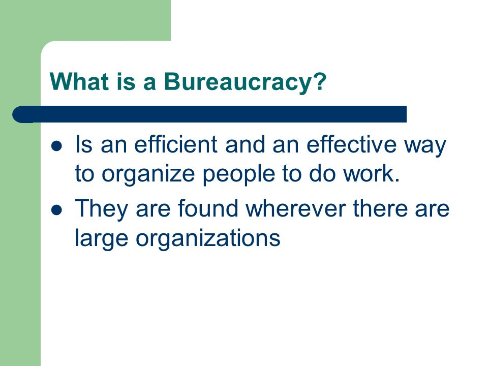 What is a Bureaucracy. Is an efficient and an effective way to organize people to do work.