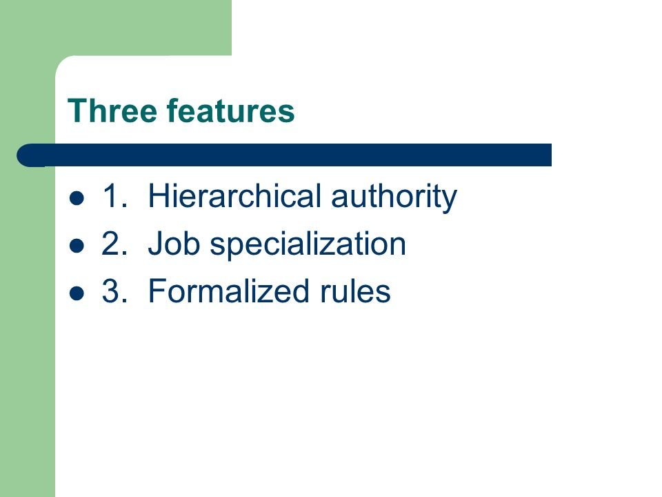 Three features 1. Hierarchical authority 2. Job specialization 3. Formalized rules