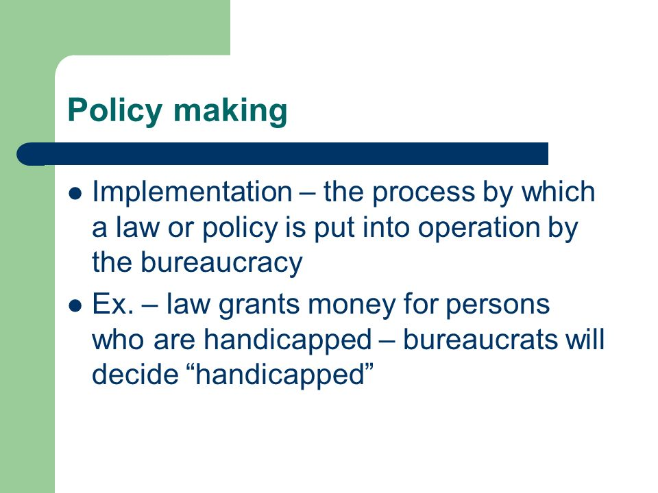 Policy making Implementation – the process by which a law or policy is put into operation by the bureaucracy.