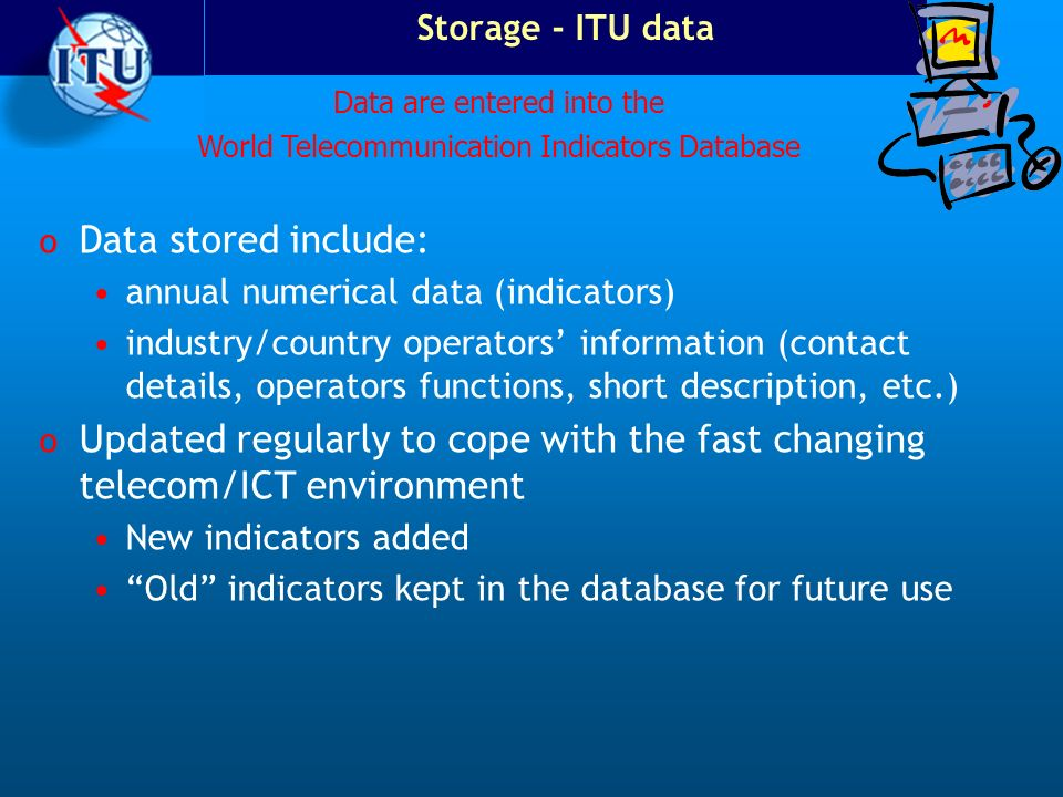 Storage - ITU data Data are entered into the. World Telecommunication Indicators Database. Data stored include: