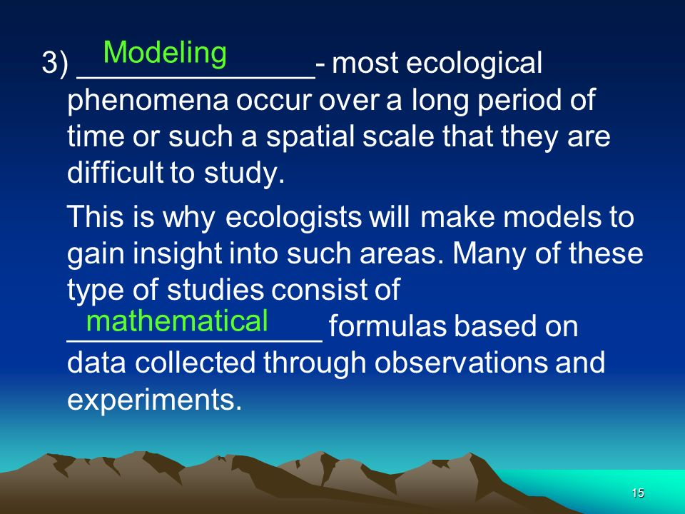 Modeling 3) ______________- most ecological phenomena occur over a long period of time or such a spatial scale that they are difficult to study.