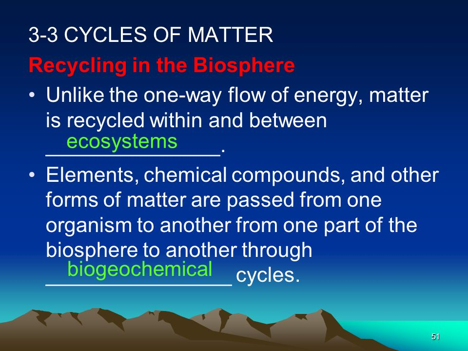 3-3 CYCLES OF MATTER Recycling in the Biosphere. Unlike the one-way flow of energy, matter is recycled within and between _______________.