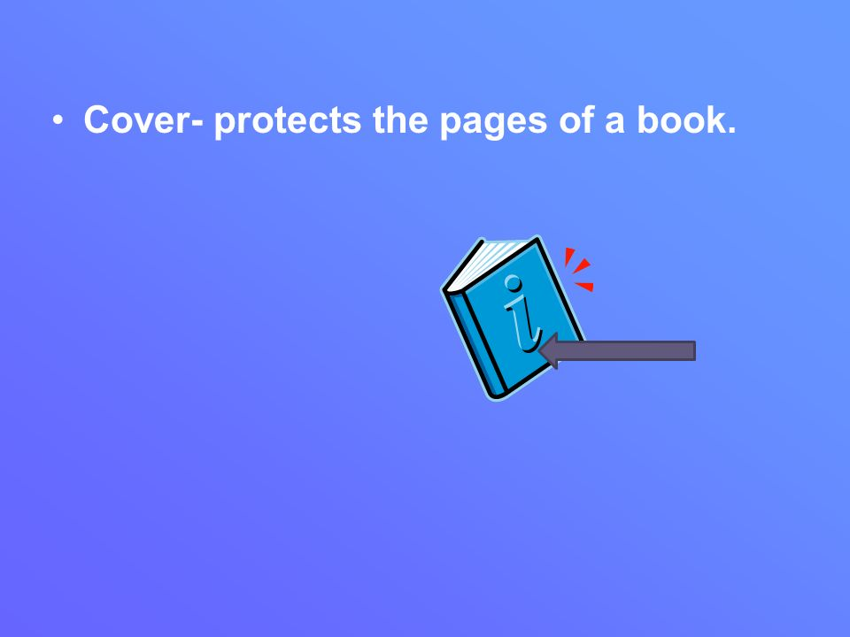 Cover- protects the pages of a book.