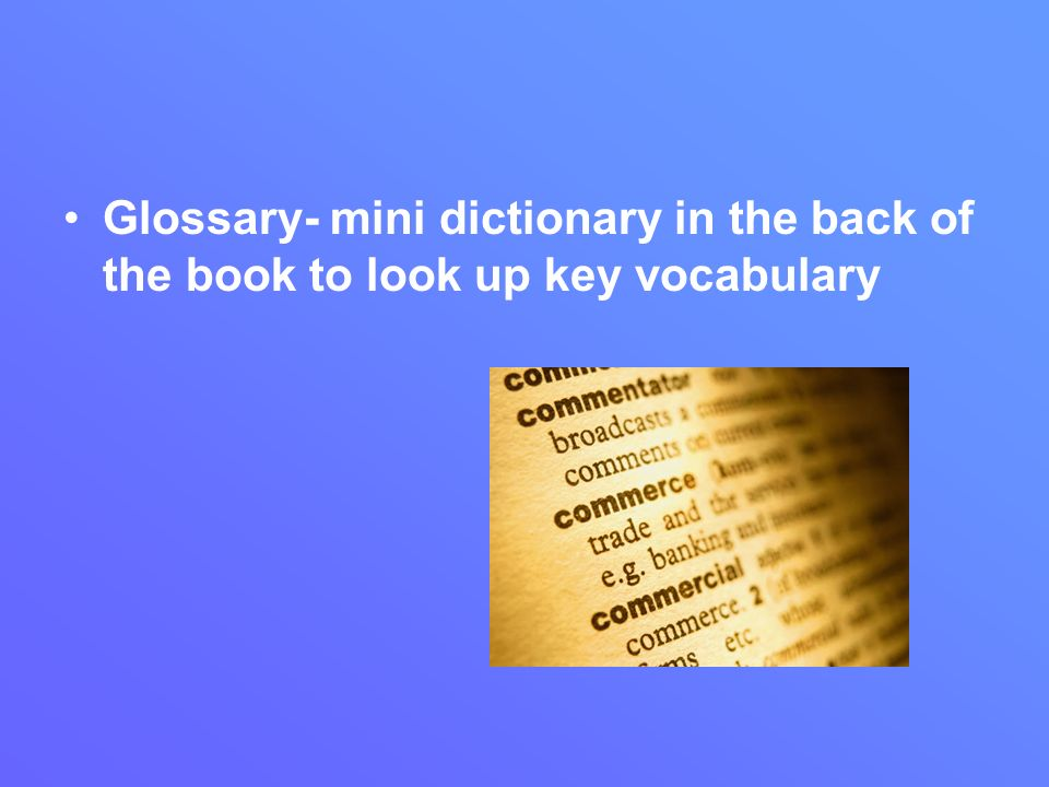 Glossary- mini dictionary in the back of the book to look up key vocabulary