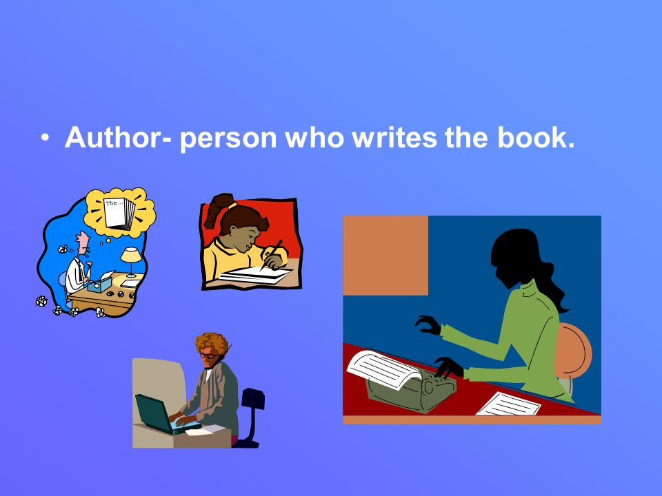 Author- person who writes the book.