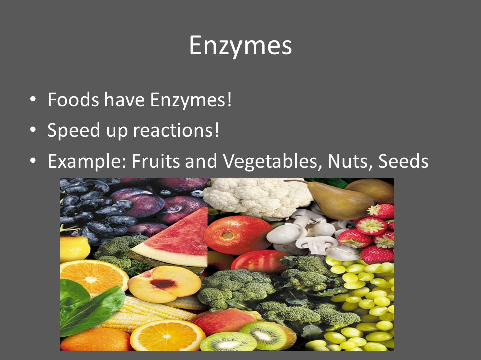 Enzymes Foods have Enzymes! Speed up reactions!