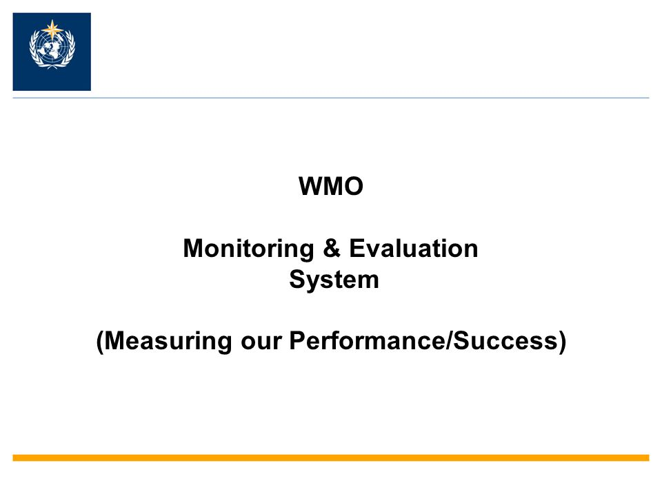 WMO Monitoring & Evaluation System (Measuring our Performance/Success)