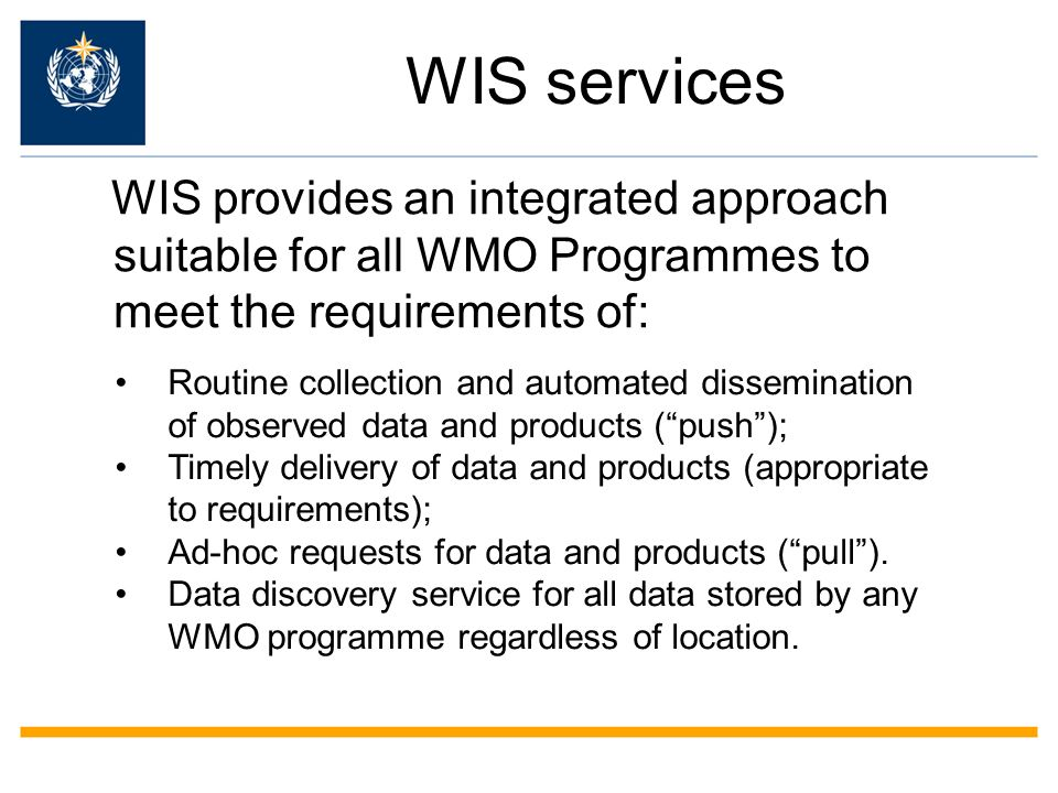 WIS services WIS provides an integrated approach suitable for all WMO Programmes to meet the requirements of:
