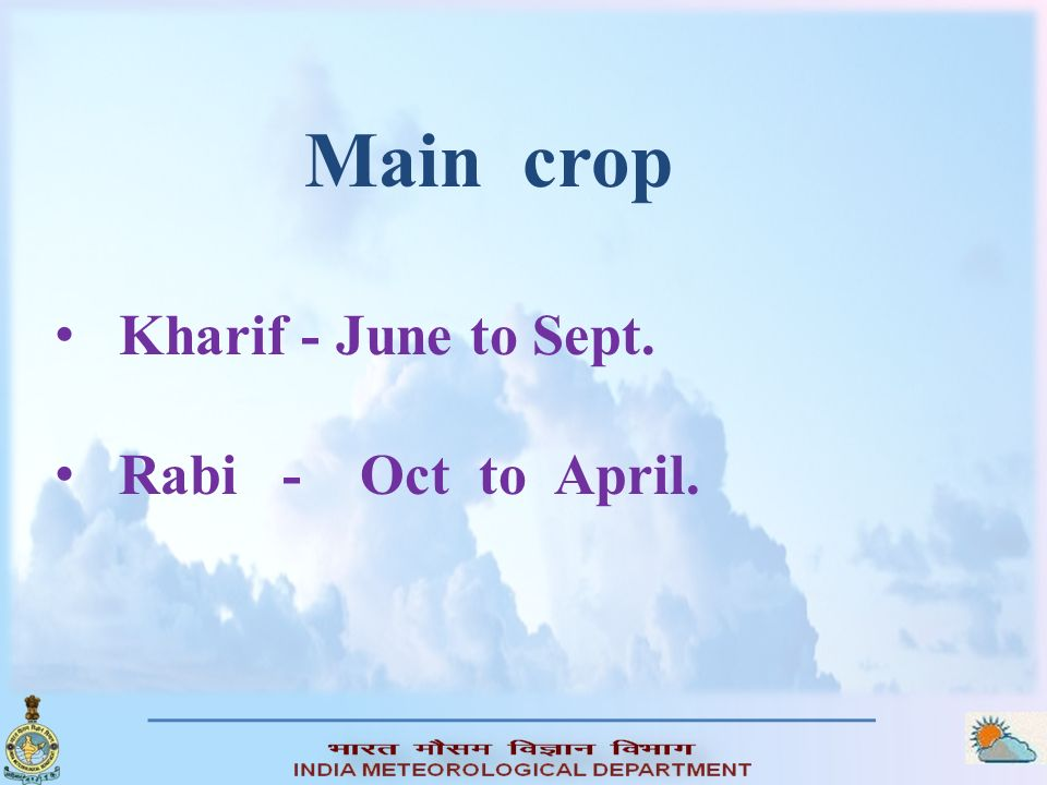 Main crop Kharif - June to Sept. Rabi - Oct to April.